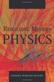 Rebuilding Modern Physics ebook by Enrique Morales-Riveira