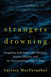 Strangers Drowning - Grappling with Impossible Idealism, Drastic Choices, and the Overpowering Urge to Help ebook by Larissa MacFarquhar