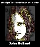 The Light at the Bottom of the Garden ebook by John Holland