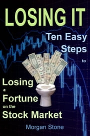 Losing It: Ten Easy Steps to Losing a Fortune on the Stock Market ebook by Morgan Stone