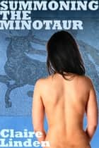 Summoning the Minotaur (Paranormal Monster Sex Erotica) ebook by Claire Linden