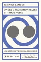 Ondes gravitationnelles et trous noirs eBook by Thibault Damour