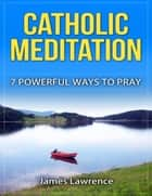 Catholic Meditation: 7 Powerful Ways to Pray ebook by James Lawrence S.T.B.