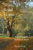 Slow Road Home ~ a Blue Ridge Book of Days ebook by Fred First