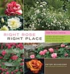 Right Rose, Right Place - 3509 Perfect Choices for Beds, Borders, Hedges, and Screens, Containers, Fences, Trellises, and More ebook by Peter Schneider