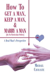 How To Get a Man, Keep a Man, and Marry a Man; In No Particular Order - A Real Man's Perspective ebook by Michael Cavicante