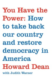 You Have the Power - How to Take Back Our Country and Restore Democracy in America ebook by Howard Dean,Judith Warner