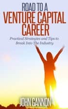 Road to a Venture Capital Career: Practical Strategies and Tips to Break Into The Industry ebook by John Gannon