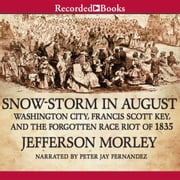 Snow-Storm in August - Washington City, Francis Scott Key, and the Forgotten Race Riot of 1835 sesli kitap by Jefferson Morley