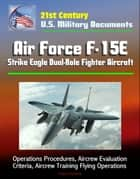 21st Century U.S. Military Documents: Air Force F-15E Strike Eagle Dual-Role Fighter Aircraft - Operations Procedures, Aircrew Evaluation Criteria, Aircrew Training Flying Operations ebook by Progressive Management