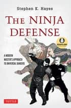 Ninja Defense - A Modern Master's Approach to Universal Dangers (Downloadable Media Included) ebook by Stephen K. Hayes