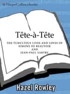 Tete-a-Tete - The Tumultuous Lives and Loves of Simone de Beauvoir and Jean-Paul Sartre ebook by Hazel Rowley