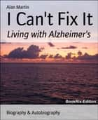 I Can't Fix It - Living with Alzheimer's ebook by Alan Martin