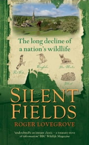 Silent Fields: The long decline of a nation's wildlife ebook by Roger Lovegrove