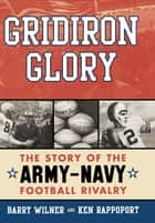 Gridiron Glory - The Story of the Army-Navy Football Rivalry ebook by Barry Wilner, Ken Rappoport