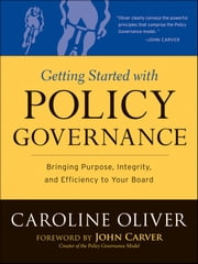 Getting Started with Policy Governance - Bringing Purpose, Integrity and Efficiency to Your Board's Work ebook by Caroline Oliver,John Carver