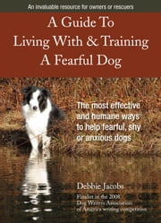 A Guide To Living With & Training A Fearful Dog ebook by Debbie Jacobs