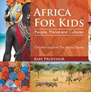 Africa For Kids: People, Places and Cultures - Children Explore The World Books ebook by Baby Professor