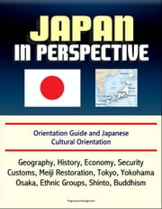 Japan in Perspective: Orientation Guide and Japanese Cultural Orientation: Geography, History, Economy, Security, Customs, Meiji Restoration, Tokyo, Yokohama, Osaka, Ethnic Groups, Shinto, Buddhism ebook by Progressive Management