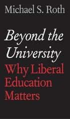 Beyond the University ebook by Michael S. Roth