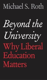 Beyond the University - Why Liberal Education Matters ebook by Michael S. Roth