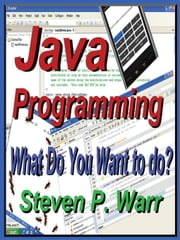 Java Programming: What Do You Want To Do? ebook by Warr, Steven P