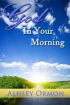 God in Your Morning ebook by Ashley Ormon