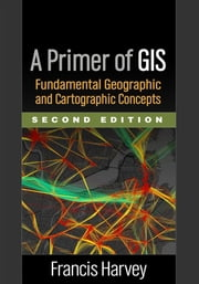 A Primer of GIS, Second Edition - Fundamental Geographic and Cartographic Concepts ebook by Francis Harvey, PhD