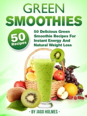 Green Smoothies: 50 Delicious Green Smoothie Recipes For Instant Energy And Natural Weight Loss ebook by Jago Holmes
