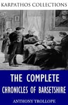 The Complete Chronicles of Barsetshire ebook by Anthony Trollope