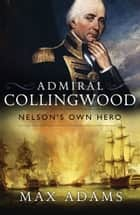 Admiral Collingwood: Nelson's Own Hero ebook by Max Adams