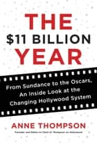 The $11 Billion Year - From Sundance to the Oscars, an Inside Look at the Changing Hollywood System ebook by Anne Thompson