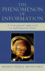 The Phenomenon of Information - A Conceptual Approach to Information Flow ebook by Mario Pérez-Montoro,Dick Edelstein