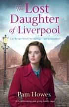 The Lost Daughter of Liverpool - A heartbreaking and gritty family saga eBook by Pam Howes