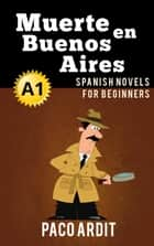 Muerte en Buenos Aires - Spanish Readers for Beginners (A1) - Spanish Novels Series, #3 ebook by Paco Ardit