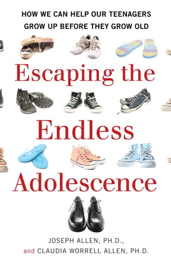 Escaping the Endless Adolescence - How We Can Help Our Teenagers Grow Up Before They Grow Old ebook by Joseph Allen,Claudia Worrell Allen