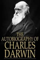 The Autobiography of Charles Darwin ebook by Charles Darwin,Francis Darwin