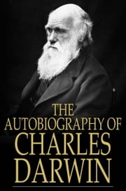 The Autobiography of Charles Darwin - From The Life and Letters of Charles Darwin ebook by Charles Darwin,Francis Darwin