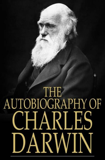 The Autobiography of Charles Darwin - From The Life and Letters of Charles Darwin ebook by Charles Darwin