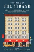 Upstairs at the Strand: Writers in Conversation at the Legendary Bookstore ebook by Jessica Strand, Andrea Aguilar
