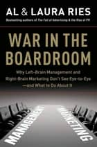War in the Boardroom - Why Left-Brain Management and Right-Brain Marketing Don't See Eye-to-Eye--and What to Do About It ebook by Al Ries, Laura Ries