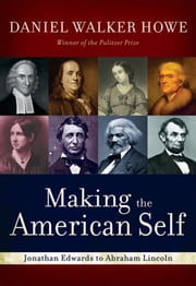 Making The American Self : Jonathan Edwards To Abraham Lincoln ebook by Daniel Walker Howe