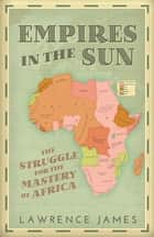 Empires in the Sun - The Struggle for the Mastery of Africa ebook by Lawrence James