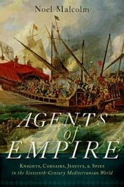 Agents of Empire: Knights, Corsairs, Jesuits and Spies in the Sixteenth-Century Mediterranean World ebook by Noel Malcolm