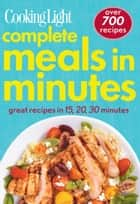COOKING LIGHT Complete Meals in Minutes - Great Recipes in 15, 20, 30 minutes ebook by The Editors of Cooking Light