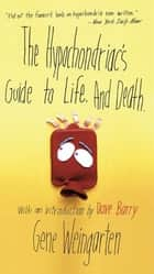 The Hypochondriac's Guide to Life. And Death. ebook by Gene Weingarten,Dave Barry