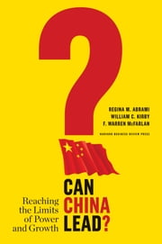 Can China Lead? - Reaching the Limits of Power and Growth ebook by Regina M. Abrami,William C. Kirby,F. Warren McFarlan