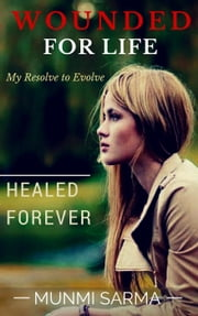 Wounded for Life, Healed Forever: My Resolve to Evolve ebook by Munmi Sarma