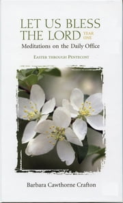 Let Us Bless the Lord, Year One: Easter through Pentecost - Meditations on the Daily Office ebook by Barbara Cawthorne Crafton