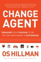 Change Agent - Engaging Your Passion to Be the One Who Makes a Difference ebook by Os Hillman